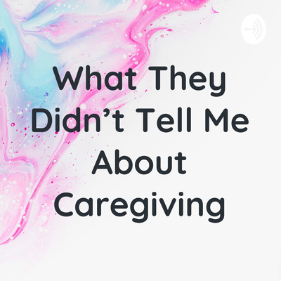 What They Didn't Tell Me About Caregiving