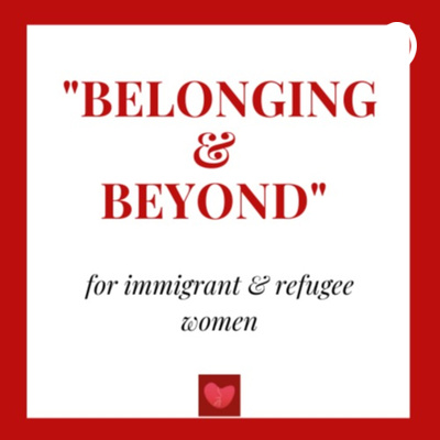 """""""Belonging & Beyond"""" - Podcast for Immigrant & Refugee Women"""