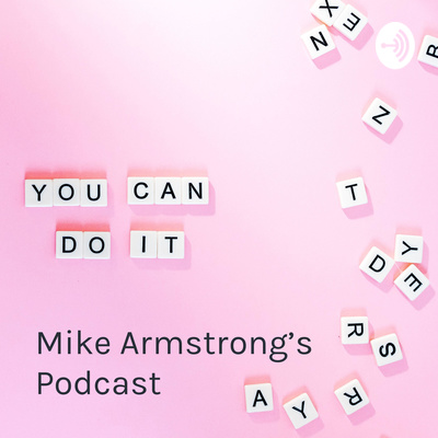 Mike Armstrong's Podcast - Mike's You Can Do It Podcast - MikeArmstrongPodcasts by #MikeArmstrong