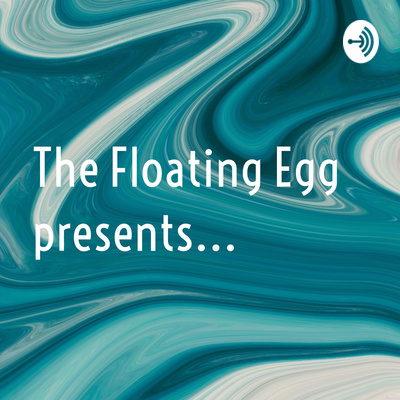 The Floating Egg presents...