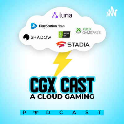 CGX Cast (A Cloud Gaming Podcast) Stadia, Geforce Now, Amazon Luna, xCloud, Shadow PC