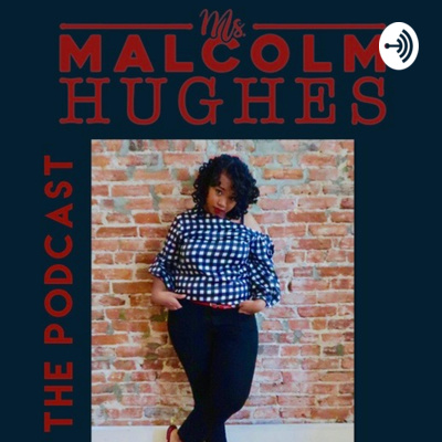 Ms. Malcolm Hughes The Podcast