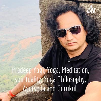 Dr. Pradeep Yogi, Yoga, Meditation, spirituality, Yoga Philosophy, Ayurveda and Gurukul