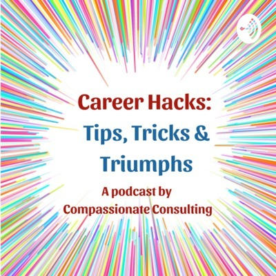 Career Hacks: Tips, Tricks and Triumphs with Compassionate Consulting