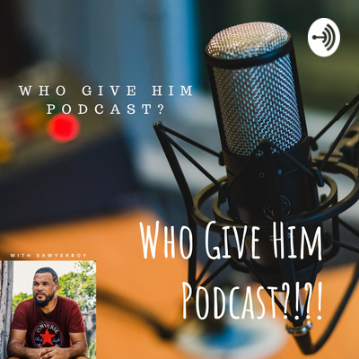 Who Give Him Podcast?!?!