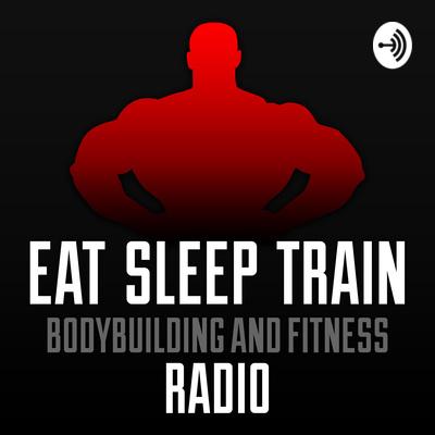 Eat Sleep Train: Bodybuilding and Fitness Radio