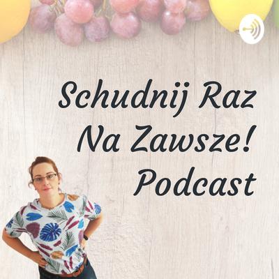 Schudnij Raz Na Zawsze! Podcast