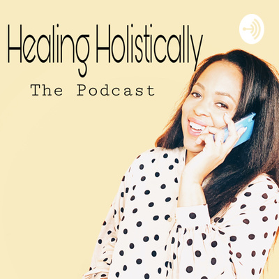 Healing Holistically...the Podcast