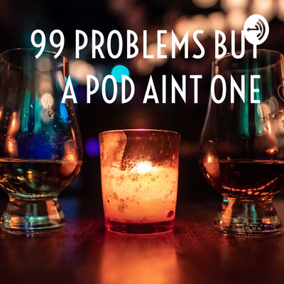 99 PROBLEMS BUT A POD AINT ONE