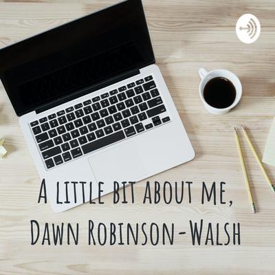 A little bit about me, Dawn Robinson-Walsh