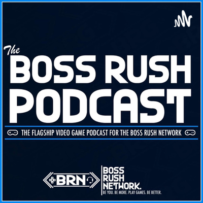 Boss Rush Podcast - The Flagship Video Game Podcast of The Boss Rush Network
