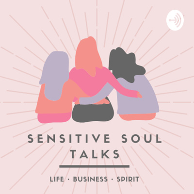 Sensitive Soul Talks: Inspiration for your Life, Business and Spirit