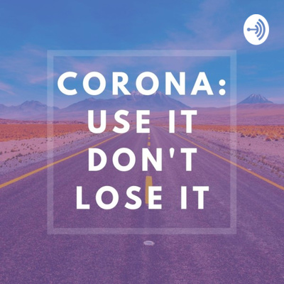 Corona: Use It, Don't Lose It