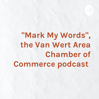 """""""Mark My Words"""", the Van Wert Area Chamber of Commerce podcast"""