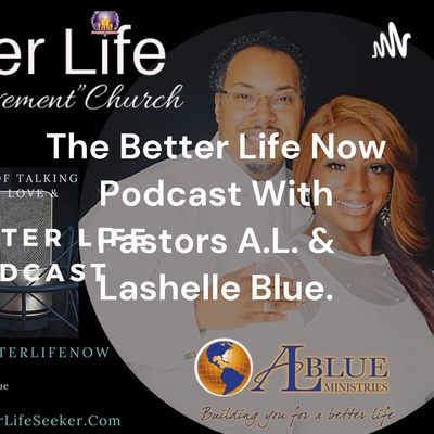 The Better Life Now Podcast With Pastors A.L. & Lashelle Blue.
