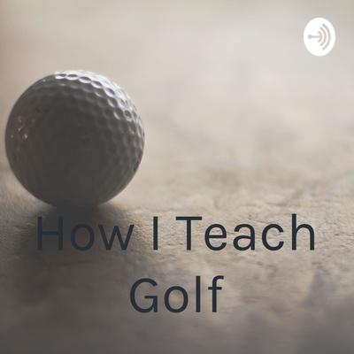 How I Teach Golf