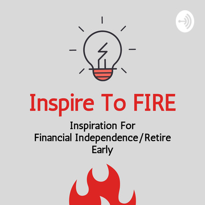 Inspire To FIRE Podcast (Financial Independence Retire Early)