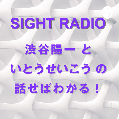 SIGHT RADIO 渋谷陽一といとうせいこうの話せばわかる!政治も社会も