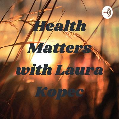 Health Matters with Laura Kopec