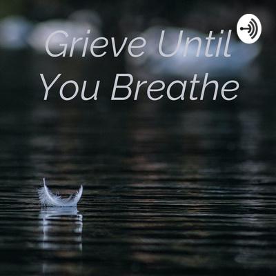 Grieve Until You Breathe