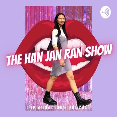 The Han Jan Ran Show: The Audacious Podcast