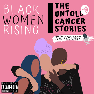 Black Women Rising- The Untold Cancer Stories Podcast