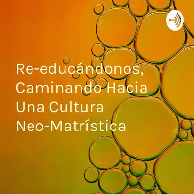 Re-educándonos, Caminando Hacia Una Cultura Neo-Matrística