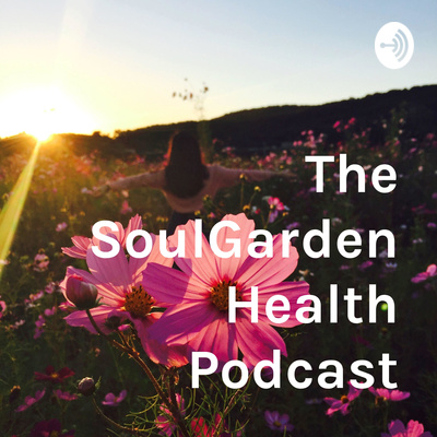 The SoulGarden Health Podcast