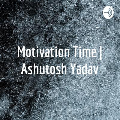 Motivation Time   Ashutosh Yadav