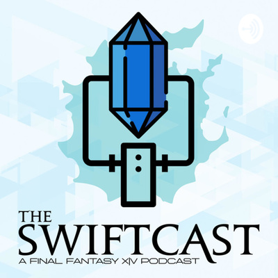 The Swiftcast - A Final Fantasy XIV (FFXIV) Podcast