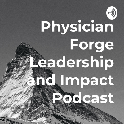 The Physician Forge Leadership and Impact Podcast