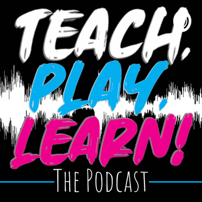 Teach, Play, Learn! The Podcast