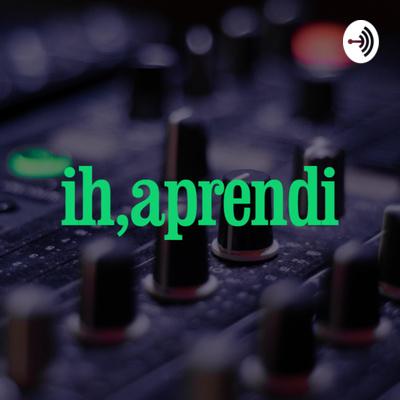 Ih, Aprendi Podcast