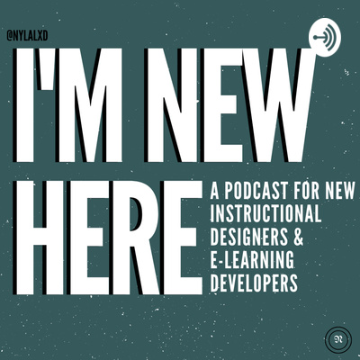 I'm New Here: A Podcast for New Instructional Designers and E-Learning Developers