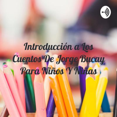 Introducción a Los Cuentos De Jorge Bucay Para Niños Y Niñas
