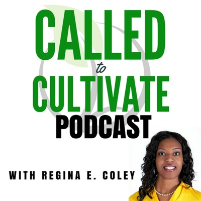 The Called to Cultivate Podcast with Regina E. Coley