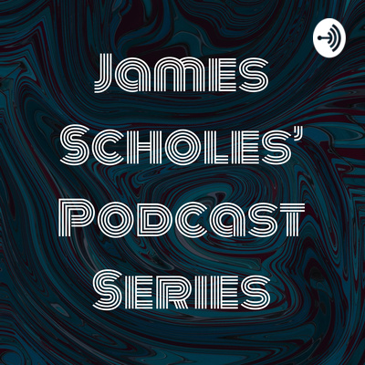 James Scholes' Podcast Series
