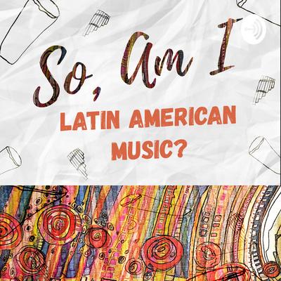 So, Am I Latin American Music?