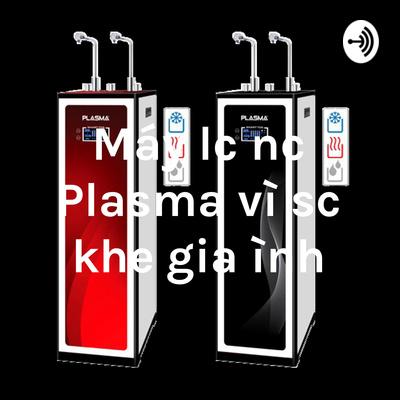 Máy lọc nước Plasma vì sức khỏe gia đình