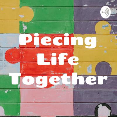 Piecing Life Together