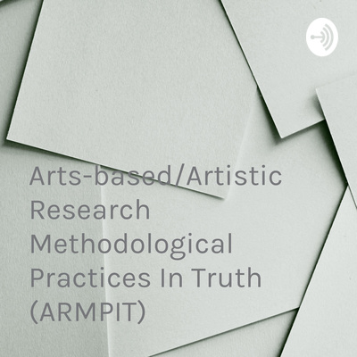 Arts-based/Artistic Research Methodological Practices In Truth (ARMPIT)
