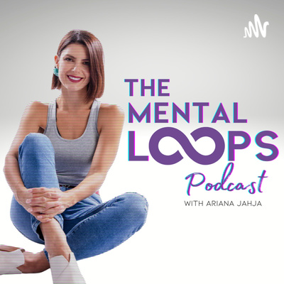 The Mental Loops Podcast with Ariana Jahja