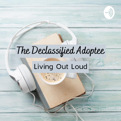 The Declassified Adoptee: Living Out Loud
