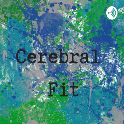 The Cerebral Fit Podcast