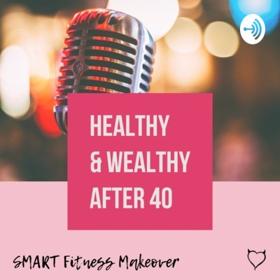 The Healthy & Wealthy After 40 Podcast
