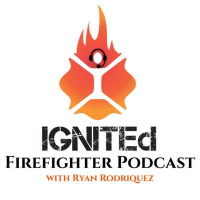IGNITEd Firefighter Podcast with Ryan Rodriquez