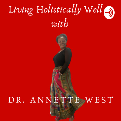 Living Holistically Well with Dr. Annette West