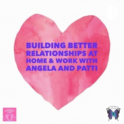 Building Better Relationships at Home and Work with Angela and Patti