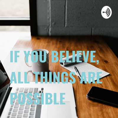 IF YOU BELIEVE, ALL THINGS ARE POSSIBLE