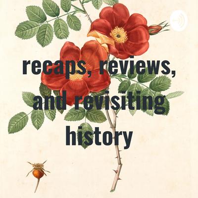 recaps, reviews, and revisiting history